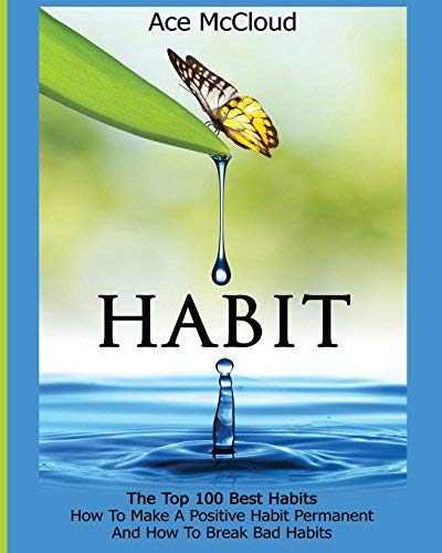 Habit: The Top 100 Best Habits: How To Make A Positive Habit Permanent And How To Break Bad Habits (Personal Development Habit Change Success Productivity ... Self Help Guide Book 1) (English Edition)