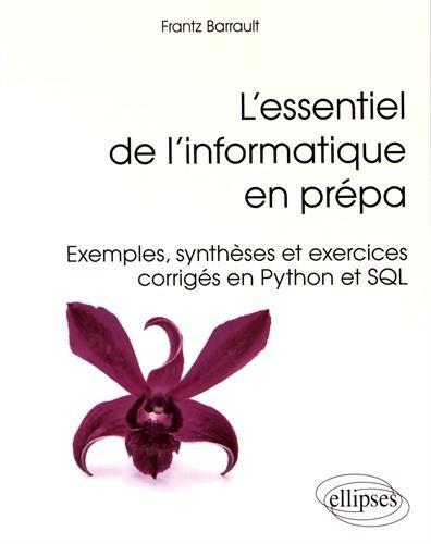 L'essentiel de l'informatique en prépa : exemples, synthèses et exercices corrigés en Python et SQL / Frantz Barrault.- Paris : Ellipses , cop. 2016 (impr. en Italie