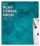 Blau, Türkis, Grün: Warum ich um die Welt gesegelt bin – Ein Sehnsuchtsbuch für Segler und Reisende -  Ein Abenteuer-Törn, der süchtig nach Meer macht -  Begegnungen am Ende der Welt