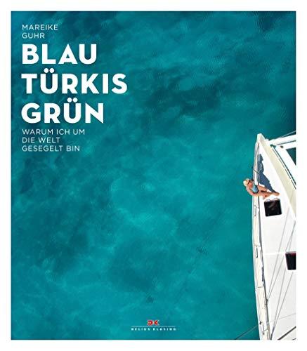 Preisvergleich Produktbild Blau,  Türkis,  Grün: Warum ich um die Welt gesegelt bin – Ein Sehnsuchtsbuch für Segler und Reisende - Ein Abenteuer-Törn,  der süchtig nach Meer macht - Begegnungen am Ende der Welt