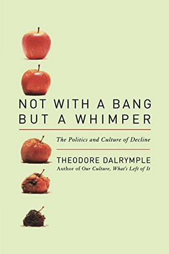 Not With a Bang But a Whimper: The Politics and Culture of Decline por Theodore Dalrymple