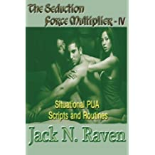 The Seduction Force Multiplier IV - Situational PUA Scripts and Routines (Volume 4) by Jack N. Raven (2013-09-12)
