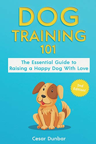 Dog Training 101: The Essential Guide to Raising A Happy Dog With Love. Train The Perfect Dog Through House Training, Basic Commands, Crate Training and Dog Obedience. (Dog Books, Band 4)