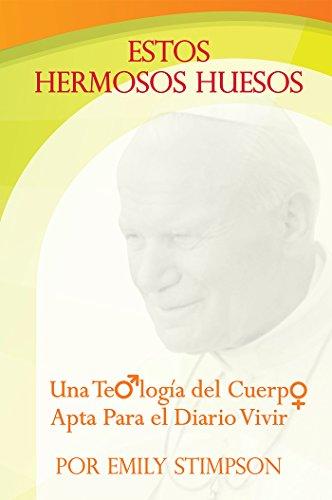 Estos Hermosos Huesos: Una Teologia del Cuerpo Apta Para el Diario Vivir (Spanish Edition) (Cuerpo Teologia Del)