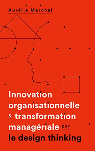 "Innovation organisationnelle et transformation managériale par le ""design thinking"""