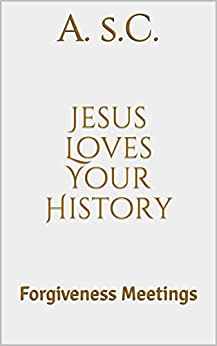 Jesus Loves Your History: Forgiveness Meetings (English Edition) di [s.C., A.]