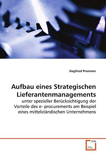 Aufbau eines Strategischen Lieferantenmanagements: unter spezieller Berücksichtigung der Vorteile des e- procurements am Beispiel eines mittelständischen Unternehmens