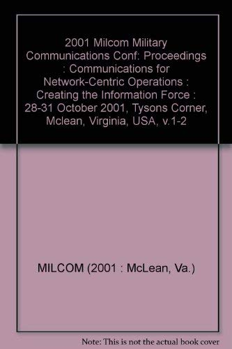 Milcom 2001 Proceedings: Communications for Network-Centric Operations : Creating the Information Force : 28-31 October 2001 Tysons Corner McLean, ... Tysons Corner, Mclean, Virginia, USA, V.1-2