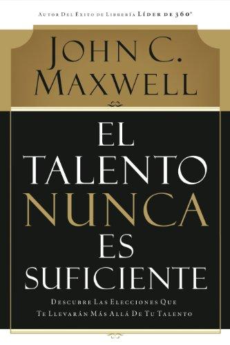 El talento nunca es suficiente: Descubre las elecciones que te llevarán más allá de tu talento por John C. Maxwell