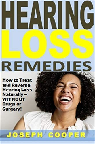Hearing Loss Remedies: How to Treat and Reverse Hearing Loss Naturally -- WITHOUT Drugs or Surgery! (English Edition)