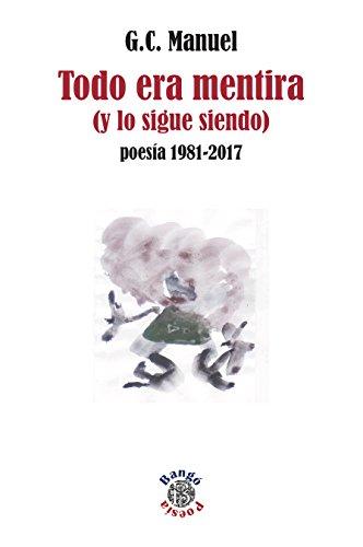 Todo era mentira (y lo sigue siendo): Poesía 1981-2017