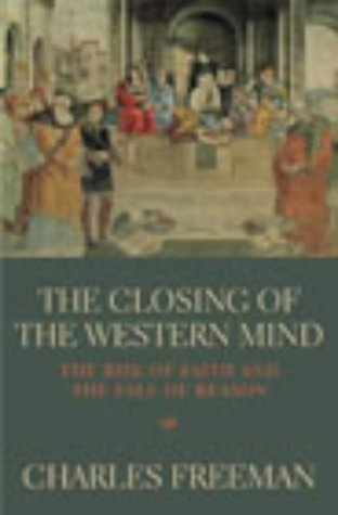 The Closing Of The Western Mind: The Rise of Faith and the Fall of Reason by Charles Freeman (1-May-2003) Paperback
