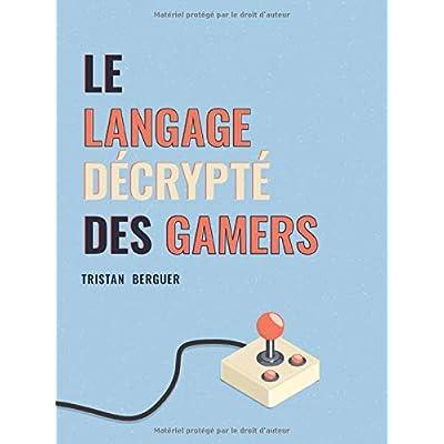 Le langage décrypté des Gamers: Le dictionnaire des joueurs de jeux vidéo