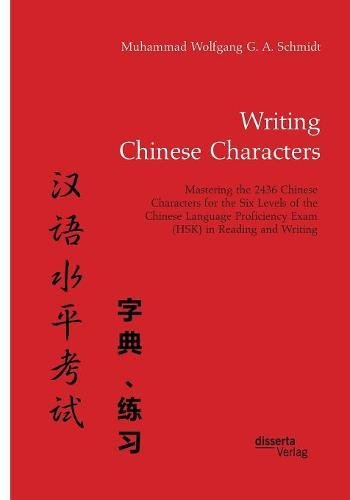 Writing Chinese Characters. Mastering the 2436 Chinese Characters for the Six Levels of the Chinese Language Proficiency Exam (HSK) in Reading and Writing por Muhammad Wolfgang G. A. Schmidt