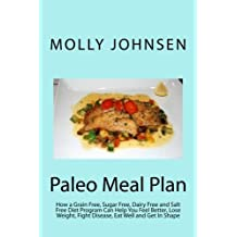 Paleo Meal Plan: How a Grain Free, Sugar Free, Dairy Free and Salt Free Diet Program Can Help You Feel Better, Lose Weight, Fight Disease, Eat Well and Get In Shape by Chef Molly Johnsen (2013-07-24)