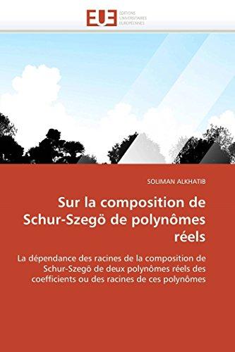 Sur la composition de Schur-Szegö de polynômes réels: La dépendance des racines de la composition de Schur-Szegö de deux polynômes réels des ... racines  de ces polynômes (Omn.Univ.Europ.)