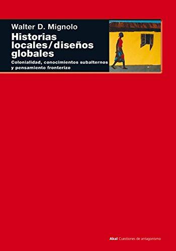 Historias locales / diseños globales: Colonialidad, conocimientos subalternos y pensamiento fronterizo (Cuestiones de antagonismo) por Walter D. Mignolo