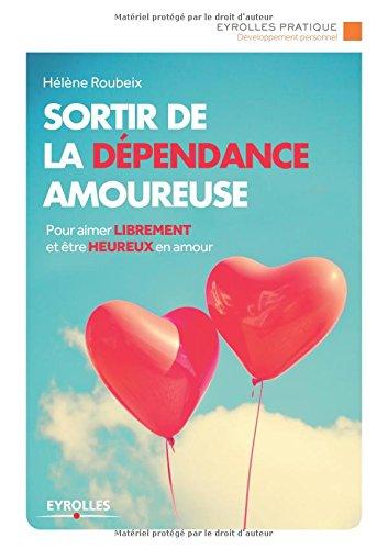 Sortir de la dépendance amoureuse : Pour aimer librement et être heureux en amour