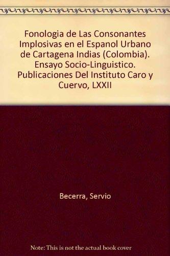 Fonologia de Las Consonantes Implosivas en el Espanol Urbano de Cartagena Indias (Colombia). Ensayo Socio-Linguistico. Publicaciones Del Instituto Caro y Cuervo, LXXII