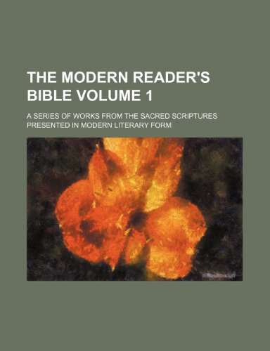 The modern reader's Bible Volume 1; A series of works from the sacred scriptures presented in modern literary form