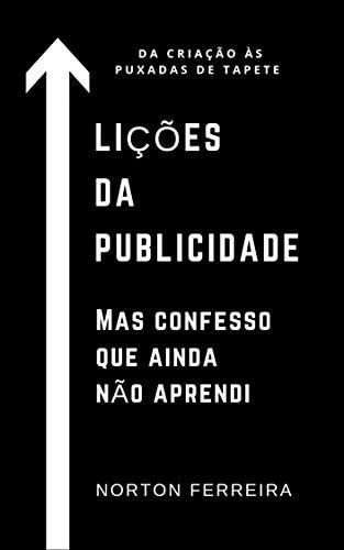 Lições da publicidade. Mas confesso que ainda não aprendi.: Da criação às puxada de tapete. (Portuguese Edition)