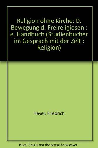 Religion ohne Kirche. Die Bewegung der Freireligiösen. Ein Handbuch
