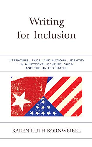 Writing for Inclusion: Literature, Race, and National Identity in Nineteenth-Century Cuba and the United States (English Edition)