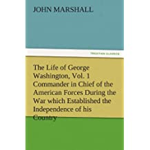 The Life of George Washington, Vol. 1 Commander in Chief of the American Forces During the War which Established the Independence of his Country and ... of the United States (TREDITION CLASSICS)