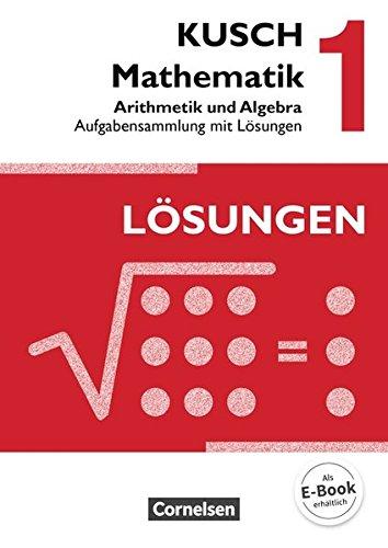 Kusch: Mathematik - Ausgabe 2013: Band 1 - Arithmetik und Algebra (16. Auflage): Aufgabensammlung mit Lösungen