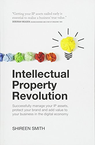 Intellectual Property Revolution - Successfully manage your IP assets, protect your brand and add value to your business in the digital economy por Shireen Smith