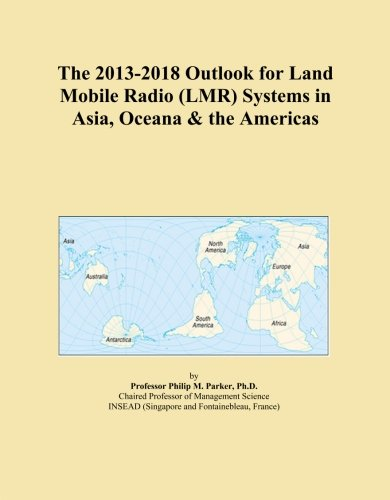 The 2013-2018 Outlook for Land Mobile Radio (LMR) Systems in Asia, Oceana & the Americas -