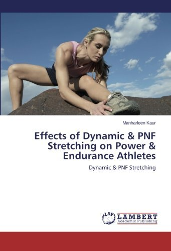 Effects of Dynamic & PNF Stretching on Power & Endurance Athletes: Dynamic & PNF Stretching by Manharleen Kaur (2014-06-13)