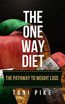 The One Way Diet: The pathway to weight loss by [Pike, Toni]