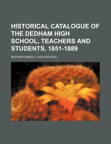 Historical catalogue of the Dedham high school, teachers and students, 1851-1889