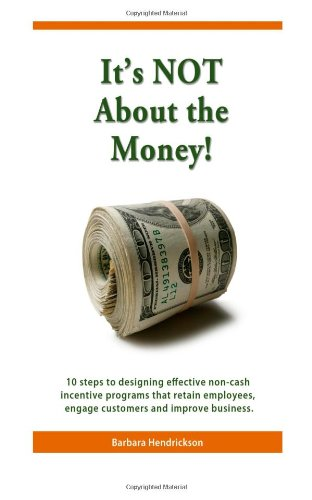 It's NOT About the Money!: 10 steps to designing effective non-cash incentive programs that retain employees, engage customers and improve business.