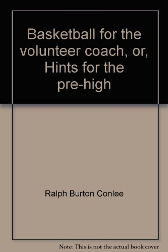 Basketball for the volunteer coach, or, Hints for the pre-high par Ralph Burton Conlee