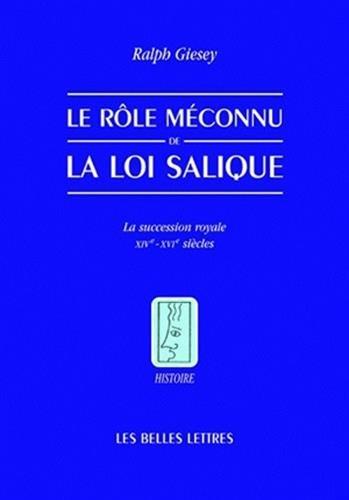 Le Rôle méconnu de la loi Salique: La sucession royale XIV°-XVI° siècles par Ralph E. Giesey