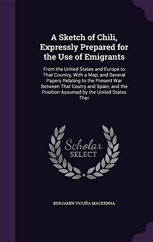 A Sketch of Chili, Expressly Prepared for the Use of Emigrants: From the United States and Europe to That Country, With a Map, and Several Papers ... Position Assumed by the United States Ther
