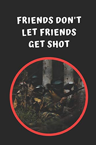 Friends Don\'t Let Friends Get Shot: Paintball Themed Novelty Lined Notebook / Journal To Write In Perfect Gift Item (6 x 9 inches)