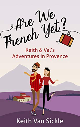 Are We French Yet? Keith & Val's Adventures in Provence (English Edition)