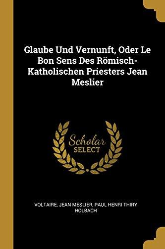 Glaube Und Vernunft, Oder Le Bon Sens Des Römisch-Katholischen Priesters Jean Meslier