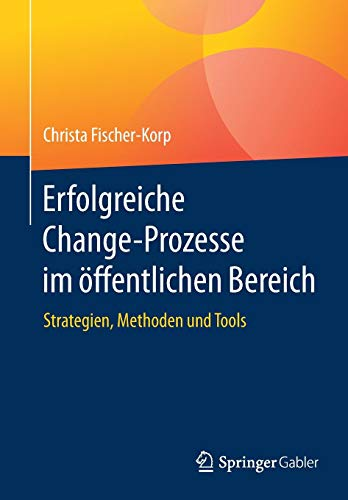 Erfolgreiche Change-Prozesse im öffentlichen Bereich: Strategien, Methoden und Tools