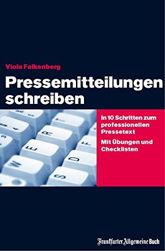 Pressemitteilungen schreiben: In 10 Schritten zum professionellen Pressetext. Mit Übungen und Checklisten: Zielgerichtete Medienarbeit. Das Praxisbuch für Ein- und Aufsteiger