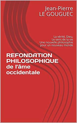 Couverture du livre REFONDATION PHILOSOPHIQUE de l'âme occidentale : La vérité, Dieu, Le sens de la vie Une nouvelle philosophie pour un nouveau monde