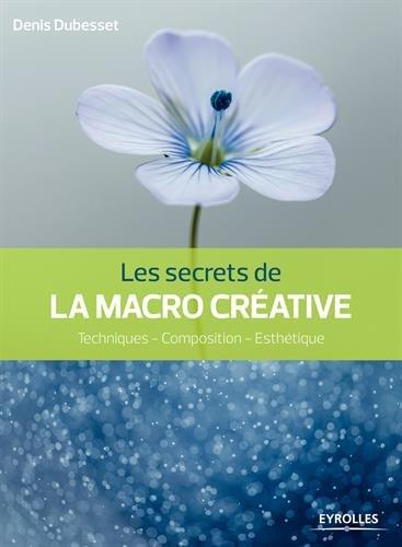 Les secrets de la macro créative: Techniques - Composition - Esthétique.