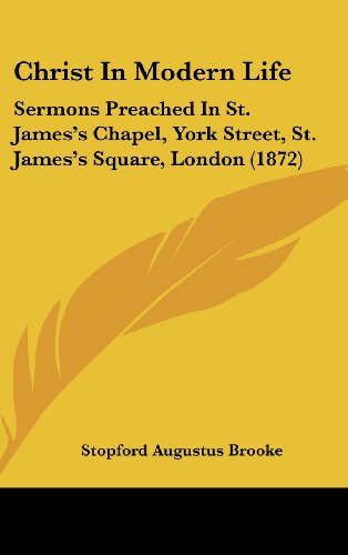 Christ in Modern Life: Sermons Preached in St. James's Chapel, York Street, St. James's Square, London (1872)