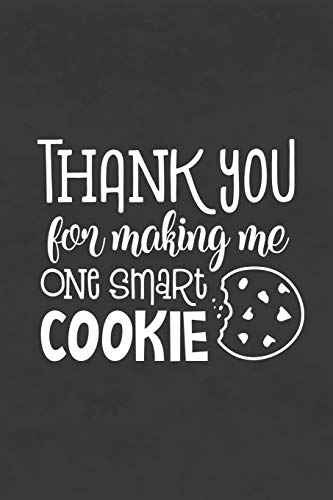 Thank You for Making Me One Smart Cookie: Blank Lined Notebook for To Do Lists, Notepad, Journal to Write In, Teacher Appreciation Gift, End of Year Gift