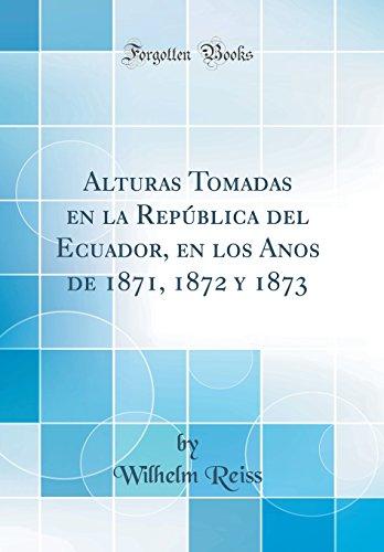 Alturas Tomadas en la República del Ecuador, en los Años de 1871, 1872 y 1873 (Classic Reprint) por Wilhelm Reiss
