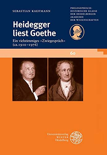 Heidegger liest Goethe: Ein vielstimmiges »Zwiegespräch« (ca. 1910-1976). Mit einer Stellenkonkordanz zu Goethe in der Heidegger-Gesamtausgabe ... der Heidelberger Akademie der Wissenschaften)