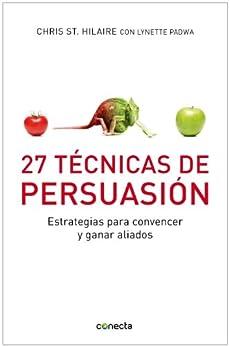 27 Técnicas de persuasión: Estrategias para convencer y ganar aliados de [St. Hilaire, Chris]
